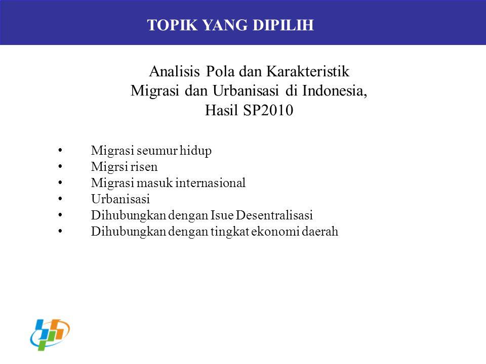 TOPIK YANG DIPILIH Analisis Pola dan Karakteristik Migrasi dan Urbanisasi di Indonesia, Hasil SP2010 Migrasi seumur hidup Migrsi risen Migrasi masuk i