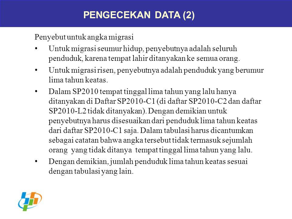 PENGECEKAN DATA (2) Penyebut untuk angka migrasi Untuk migrasi seumur hidup, penyebutnya adalah seluruh penduduk, karena tempat lahir ditanyakan ke se