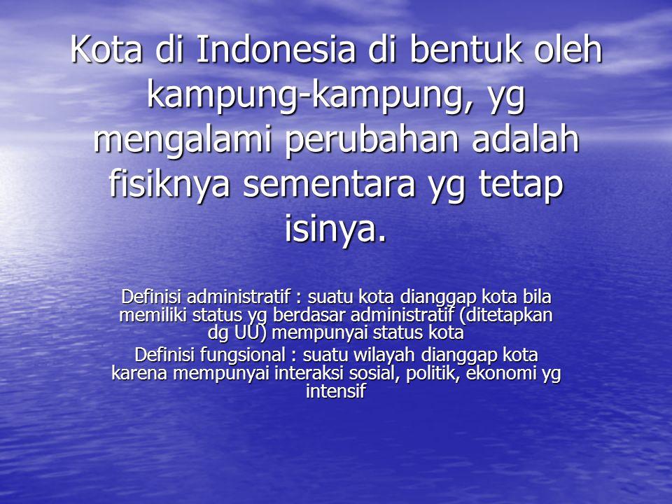 Kota di Indonesia di bentuk oleh kampung-kampung, yg mengalami perubahan adalah fisiknya sementara yg tetap isinya. Definisi administratif : suatu kot