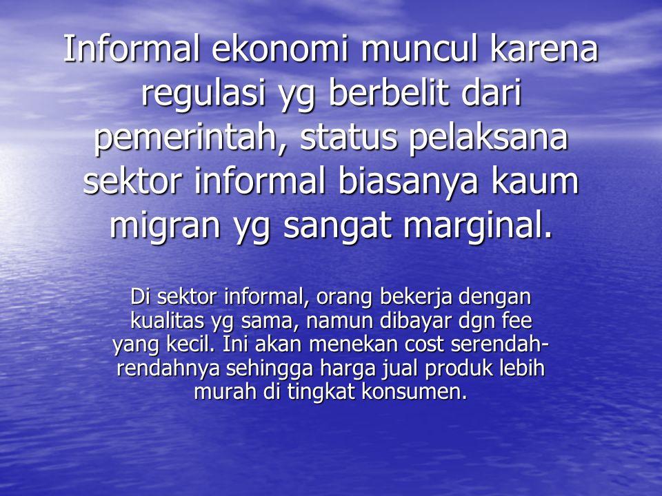 Informal ekonomi muncul karena regulasi yg berbelit dari pemerintah, status pelaksana sektor informal biasanya kaum migran yg sangat marginal. Di sekt