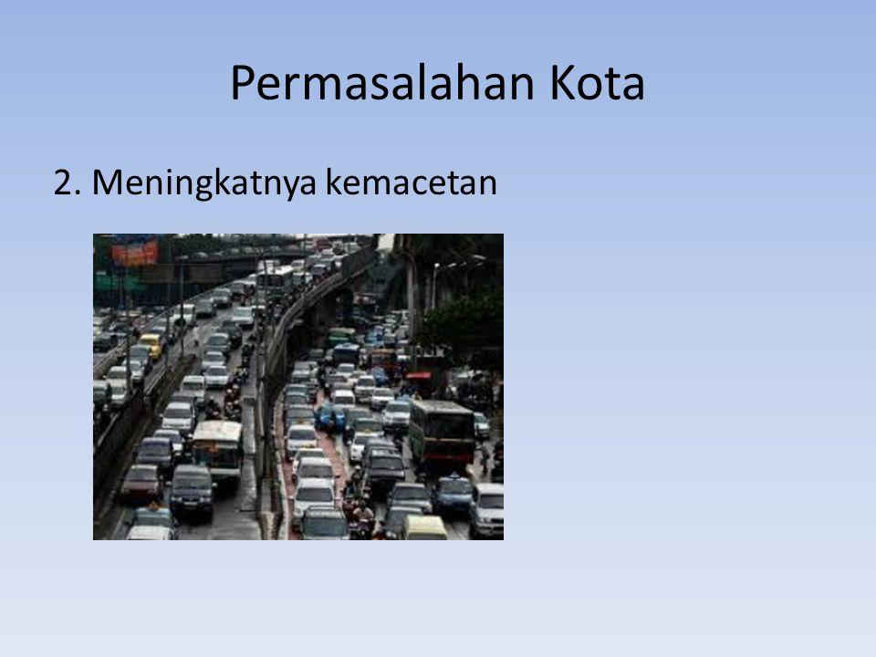 Permasalahan Kota-Kemacetan Pertumbuhan ekonomi+meningkatnya pendapatan penduduk→pertumbuhan jumlah kendaraan → kemacetan Terbatasnya wilayah→perluasan jaringan jalan menjadi sulit Penambahan ruas jalan tidak sebanding dengan laju pertambahan penduduk (pertumbuhan jumlah kendaraan)