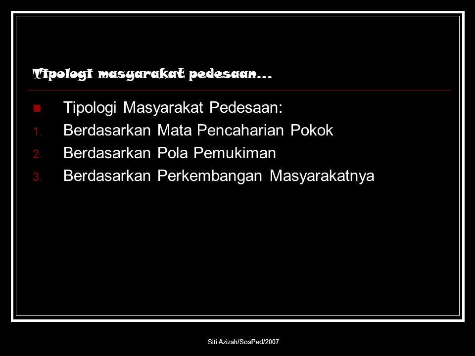 Siti Azizah/SosPed/2007 Tipologi masyarakat pedesaan… Tipologi Masyarakat Pedesaan: 1. Berdasarkan Mata Pencaharian Pokok 2. Berdasarkan Pola Pemukima