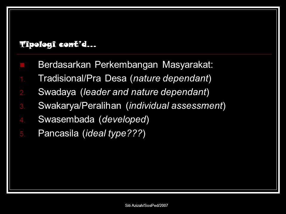 Siti Azizah/SosPed/2007 Tipologi cont'd… Berdasarkan Perkembangan Masyarakat: 1. Tradisional/Pra Desa (nature dependant) 2. Swadaya (leader and nature