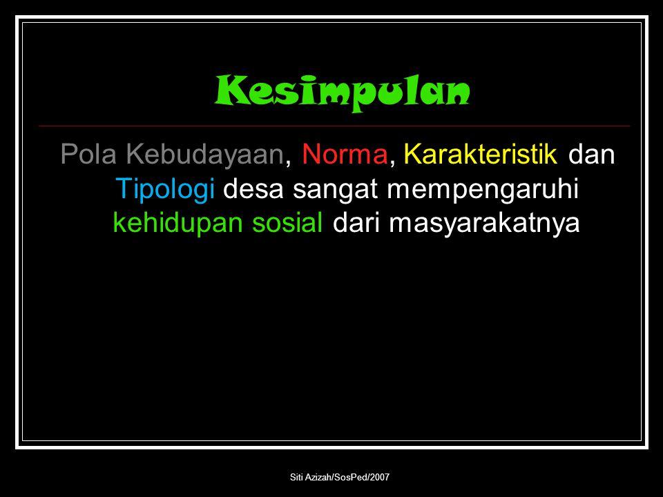 Kesimpulan Pola Kebudayaan, Norma, Karakteristik dan Tipologi desa sangat mempengaruhi kehidupan sosial dari masyarakatnya Siti Azizah/SosPed/2007