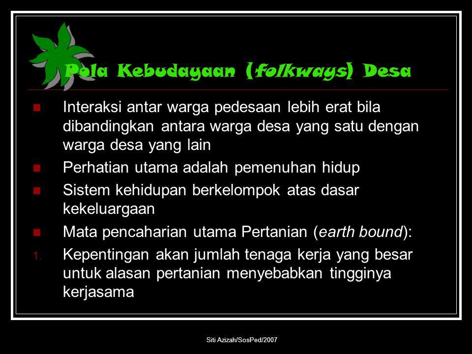 Siti Azizah/SosPed/2007 Pola Kebudayaan (folkways) Desa Interaksi antar warga pedesaan lebih erat bila dibandingkan antara warga desa yang satu dengan