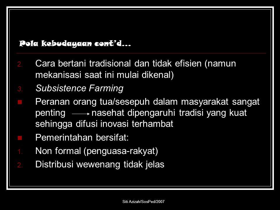 Siti Azizah/SosPed/2007 Pola kebudayaan cont'd… 2. Cara bertani tradisional dan tidak efisien (namun mekanisasi saat ini mulai dikenal) 3. Subsistence
