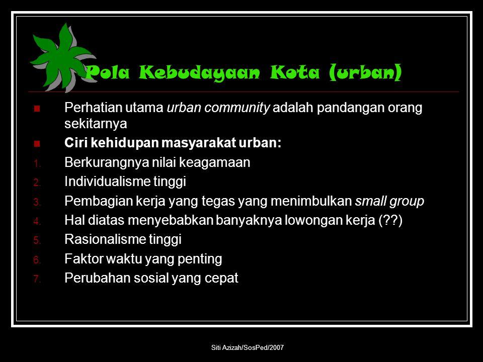 Siti Azizah/SosPed/2007 Pola Kebudayaan Kota (urban) Perhatian utama urban community adalah pandangan orang sekitarnya Ciri kehidupan masyarakat urban