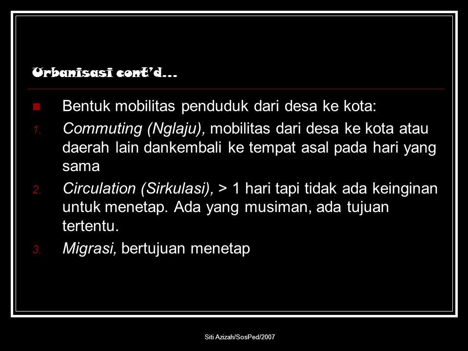 Siti Azizah/SosPed/2007 Urbanisasi cont'd… Bentuk mobilitas penduduk dari desa ke kota: 1. Commuting (Nglaju), mobilitas dari desa ke kota atau daerah
