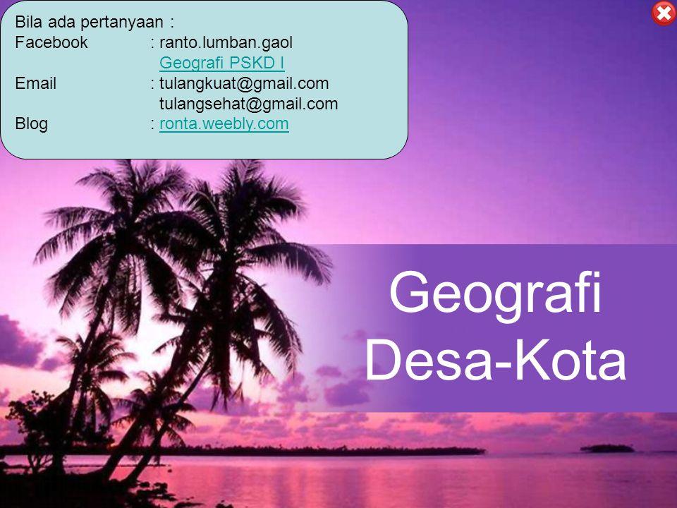 Geografi Desa-Kota Bila ada pertanyaan : Facebook : ranto.lumban.gaol Geografi PSKD I Email: tulangkuat@gmail.com tulangsehat@gmail.com Blog: ronta.we