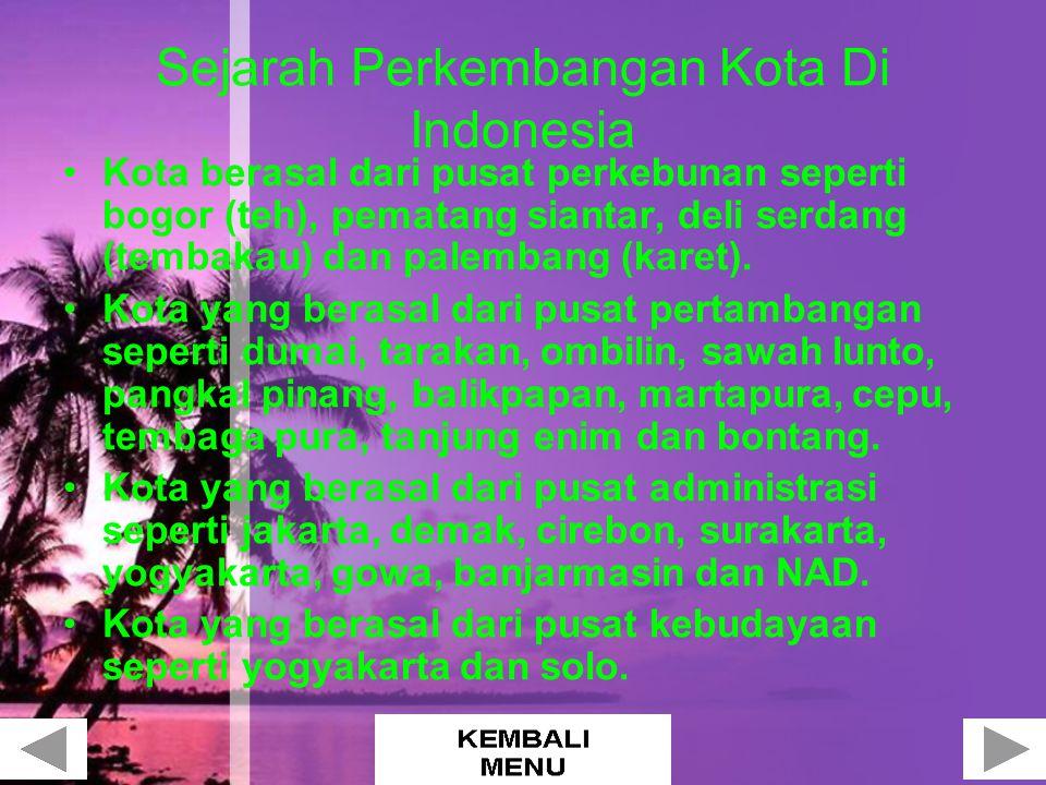 Sejarah Perkembangan Kota Di Indonesia Kota berasal dari pusat perkebunan seperti bogor (teh), pematang siantar, deli serdang (tembakau) dan palembang