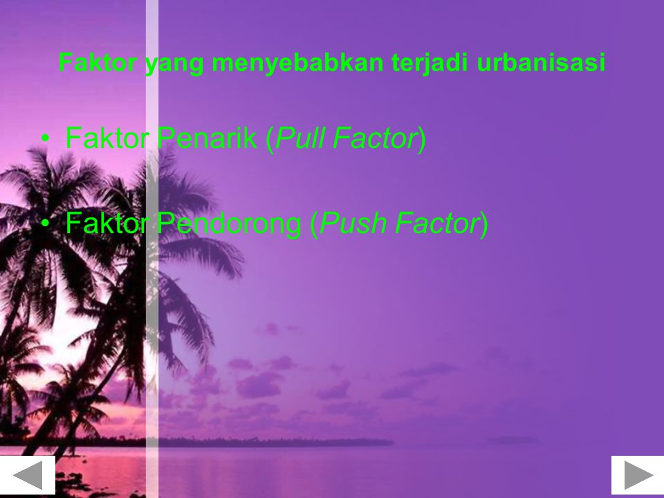 Faktor yang menyebabkan terjadi urbanisasi Faktor Penarik (Pull Factor) Faktor Pendorong (Push Factor)