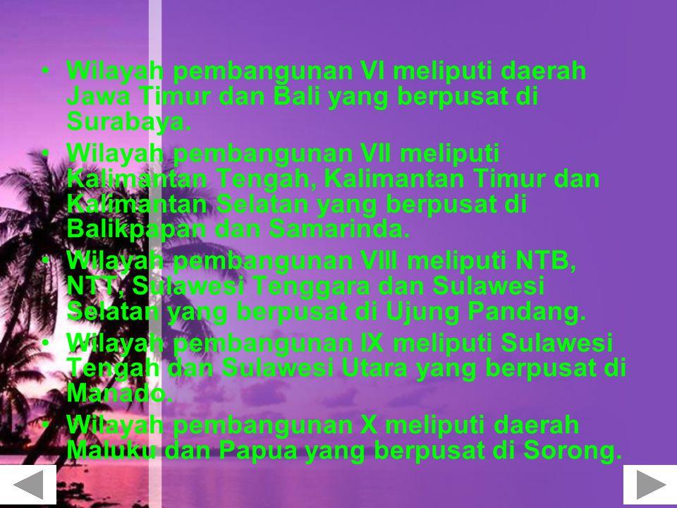 Wilayah pembangunan VI meliputi daerah Jawa Timur dan Bali yang berpusat di Surabaya. Wilayah pembangunan VII meliputi Kalimantan Tengah, Kalimantan T