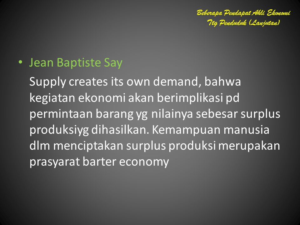 Beberapa Pendapat Ahli Ekonomi Ttg Penduduk (Lanjutan) Jean Baptiste Say Supply creates its own demand, bahwa kegiatan ekonomi akan berimplikasi pd pe