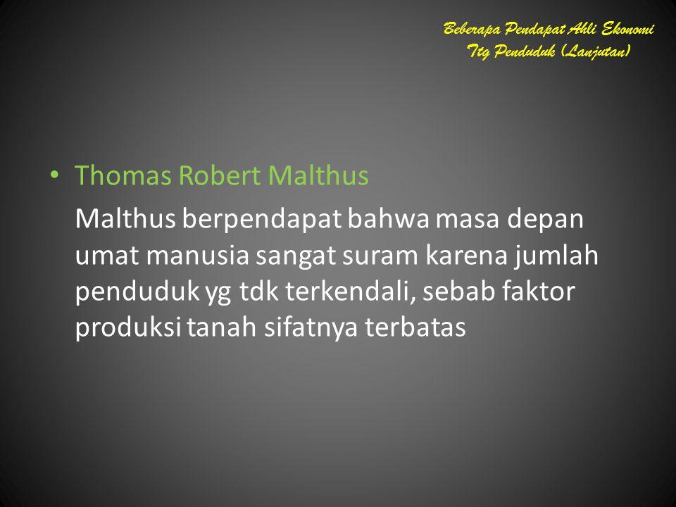 Thomas Robert Malthus Malthus berpendapat bahwa masa depan umat manusia sangat suram karena jumlah penduduk yg tdk terkendali, sebab faktor produksi t