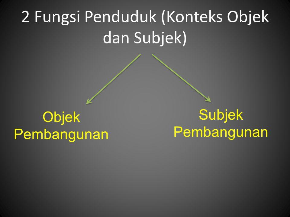 2 Fungsi Penduduk (Konteks Objek dan Subjek) Subjek Pembangunan Objek Pembangunan