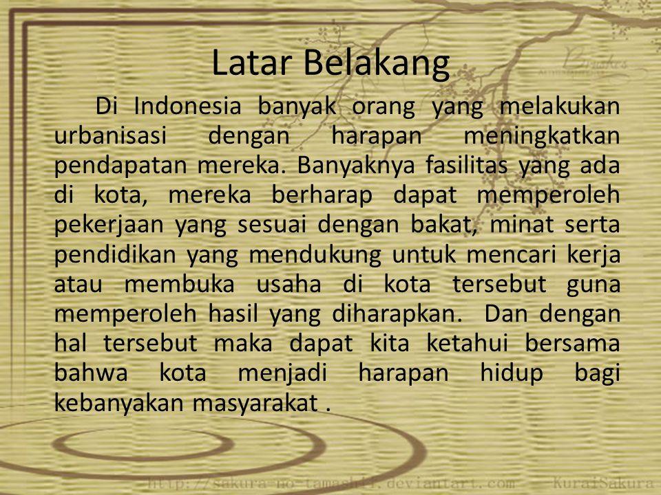 Latar Belakang Di Indonesia banyak orang yang melakukan urbanisasi dengan harapan meningkatkan pendapatan mereka. Banyaknya fasilitas yang ada di kota