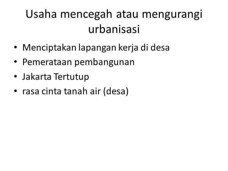 Usaha mencegah atau mengurangi urbanisasi Menciptakan lapangan kerja di desa Pemerataan pembangunan Jakarta Tertutup rasa cinta tanah air (desa)