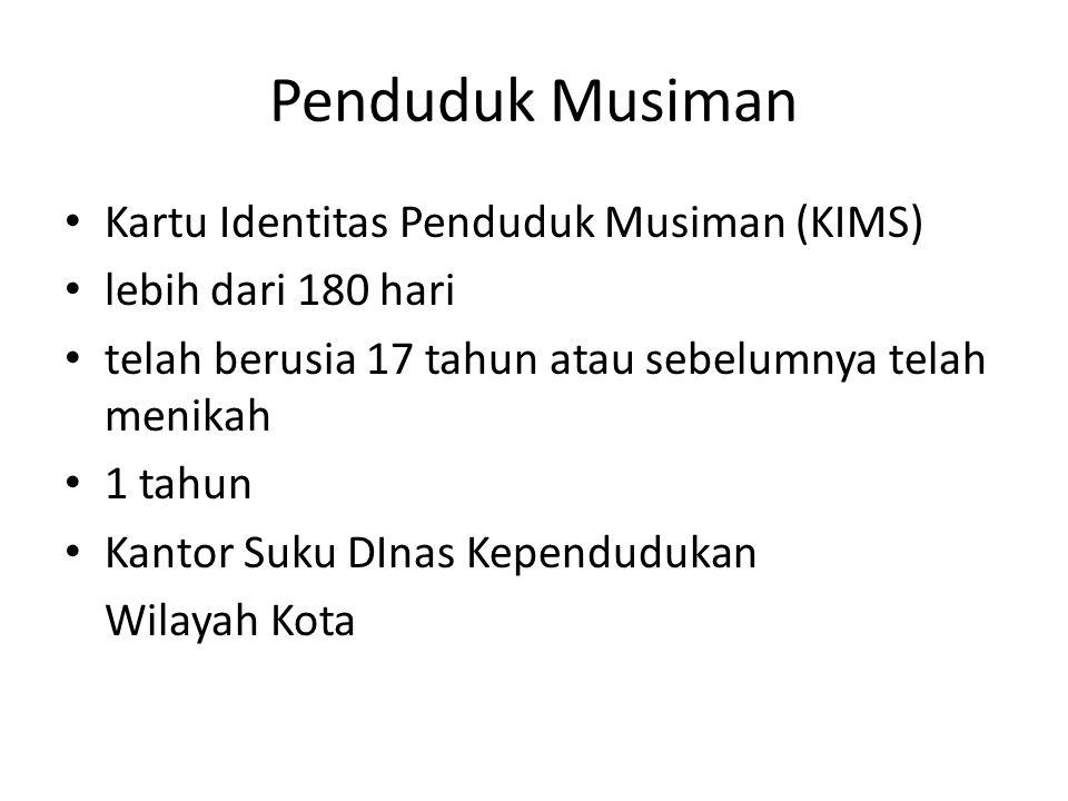 Penduduk Musiman Kartu Identitas Penduduk Musiman (KIMS) lebih dari 180 hari telah berusia 17 tahun atau sebelumnya telah menikah 1 tahun Kantor Suku