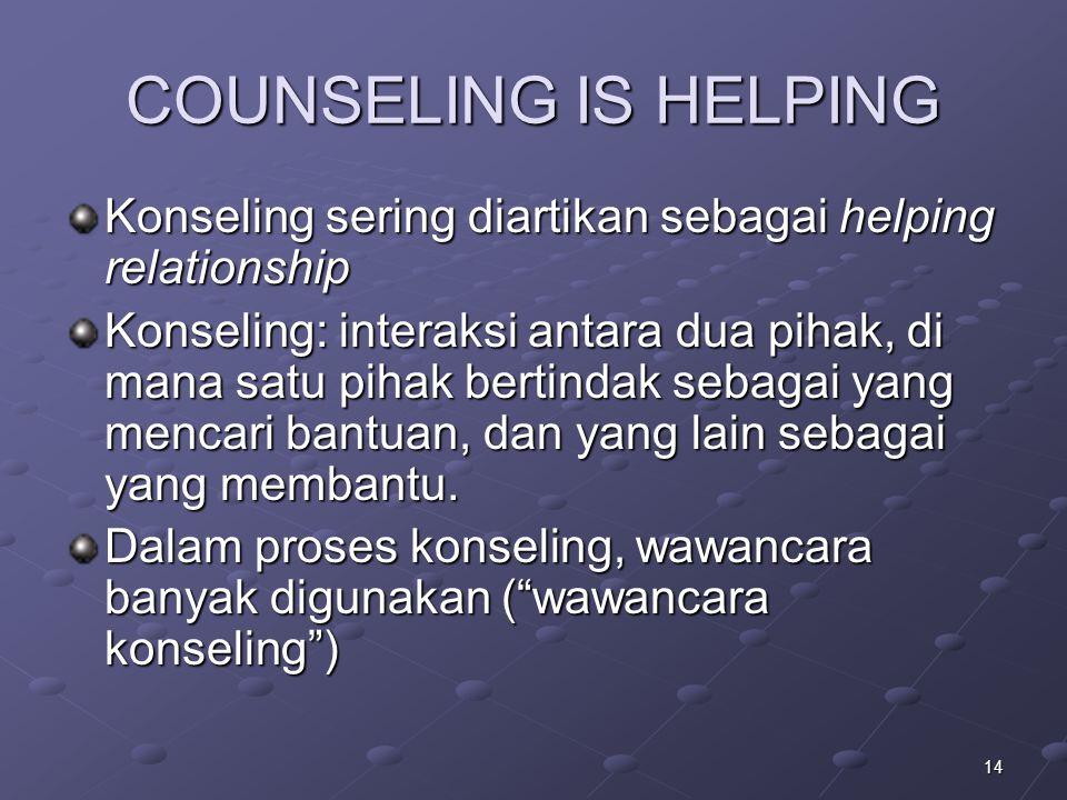 14 COUNSELING IS HELPING Konseling sering diartikan sebagai helping relationship Konseling: interaksi antara dua pihak, di mana satu pihak bertindak s