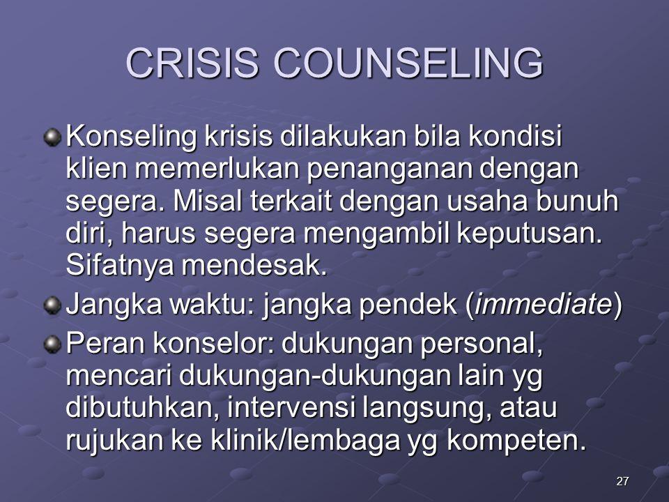 27 CRISIS COUNSELING Konseling krisis dilakukan bila kondisi klien memerlukan penanganan dengan segera. Misal terkait dengan usaha bunuh diri, harus s