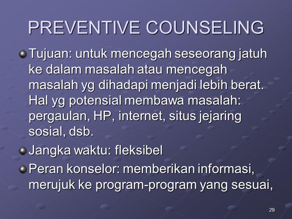 29 PREVENTIVE COUNSELING Tujuan: untuk mencegah seseorang jatuh ke dalam masalah atau mencegah masalah yg dihadapi menjadi lebih berat. Hal yg potensi