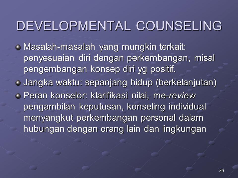 30 DEVELOPMENTAL COUNSELING Masalah-masalah yang mungkin terkait: penyesuaian diri dengan perkembangan, misal pengembangan konsep diri yg positif. Jan
