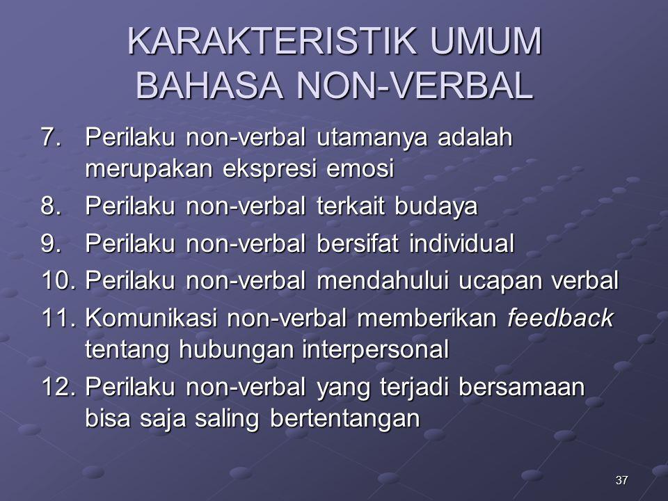 37 KARAKTERISTIK UMUM BAHASA NON-VERBAL 7.Perilaku non-verbal utamanya adalah merupakan ekspresi emosi 8.Perilaku non-verbal terkait budaya 9.Perilaku