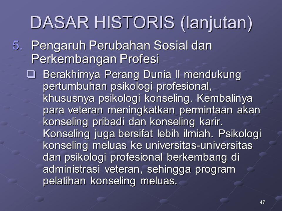 47 DASAR HISTORIS (lanjutan) 5.Pengaruh Perubahan Sosial dan Perkembangan Profesi  Berakhirnya Perang Dunia II mendukung pertumbuhan psikologi profes