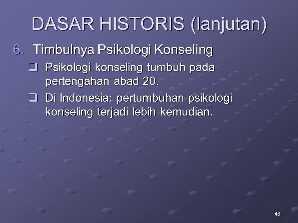 48 DASAR HISTORIS (lanjutan) 6.Timbulnya Psikologi Konseling  Psikologi konseling tumbuh pada pertengahan abad 20.  Di Indonesia: pertumbuhan psikol