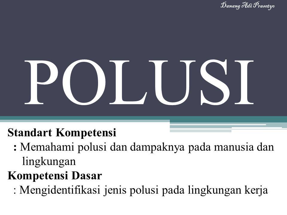 POLUSI Danang Adi Prasetyo Standart Kompetensi : Memahami polusi dan dampaknya pada manusia dan lingkungan Kompetensi Dasar : Mengidentifikasi jenis p