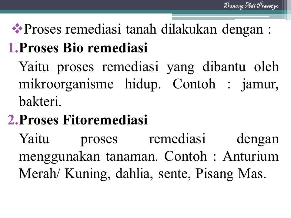  Proses remediasi tanah dilakukan dengan : 1.Proses Bio remediasi Yaitu proses remediasi yang dibantu oleh mikroorganisme hidup. Contoh : jamur, bakt