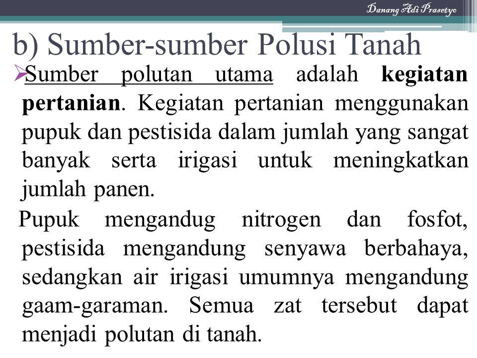 b) Sumber-sumber Polusi Tanah  Sumber polutan utama adalah kegiatan pertanian. Kegiatan pertanian menggunakan pupuk dan pestisida dalam jumlah yang s