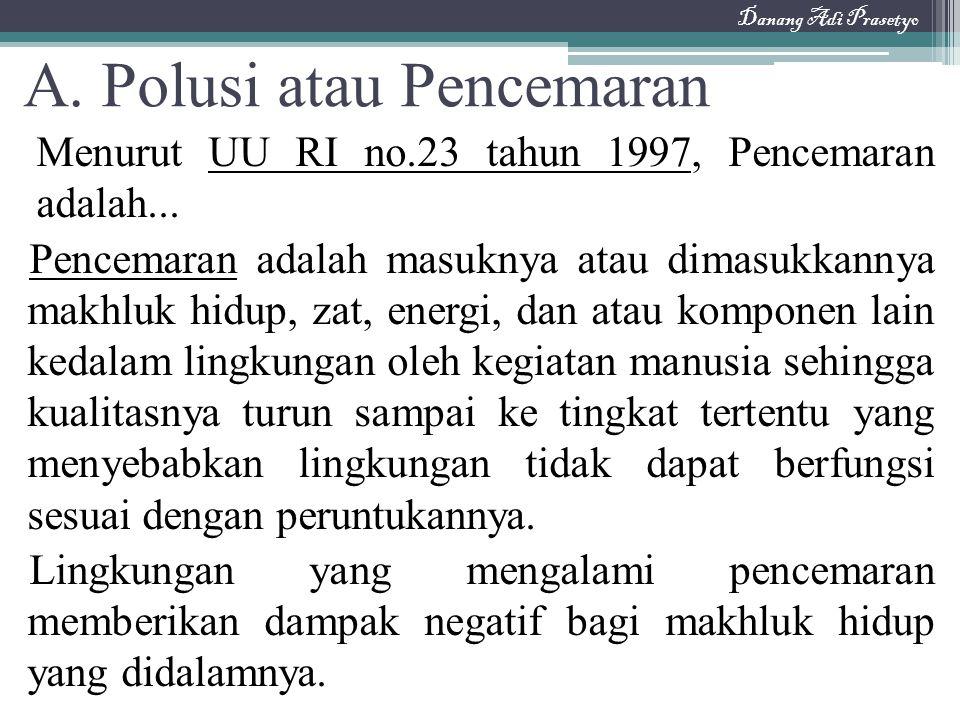 A. Polusi atau Pencemaran Menurut UU RI no.23 tahun 1997, Pencemaran adalah... Pencemaran adalah masuknya atau dimasukkannya makhluk hidup, zat, energ