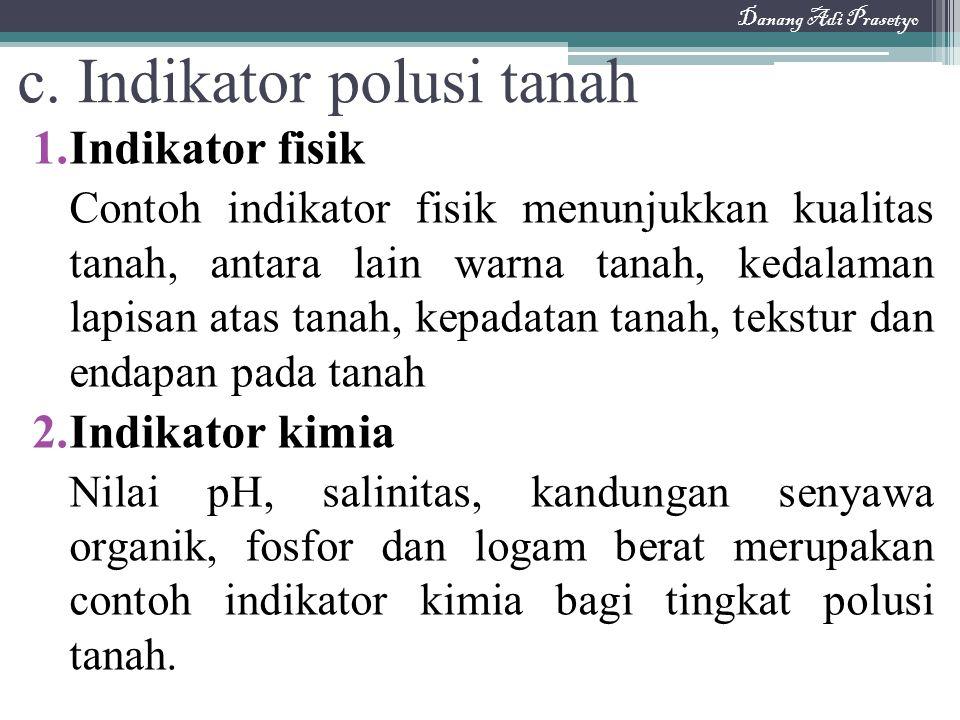 c. Indikator polusi tanah 1.Indikator fisik Contoh indikator fisik menunjukkan kualitas tanah, antara lain warna tanah, kedalaman lapisan atas tanah,