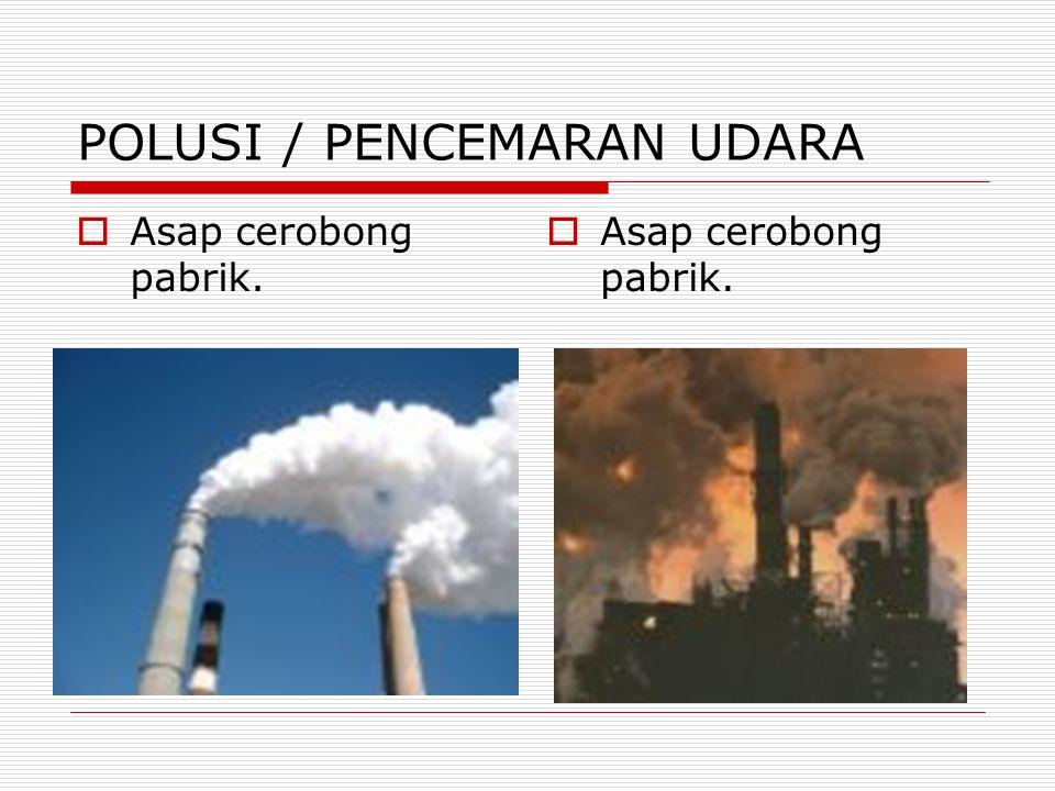 POLUSI / PENCEMARAN UDARA  Asap cerobong pabrik.