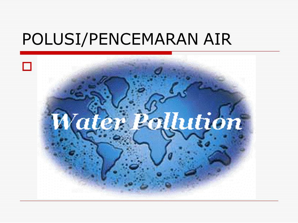 POLUSI/PENCEMARAN AIR  Water pollution
