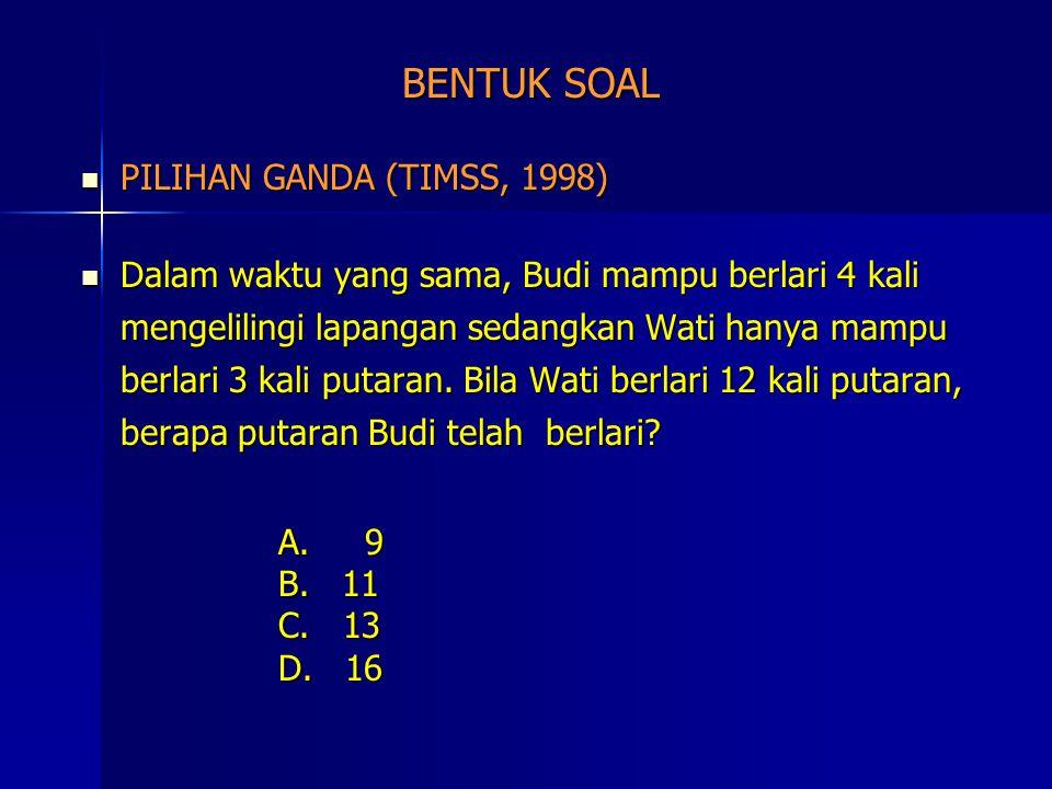 BENTUK SOAL PILIHAN GANDA (TIMSS, 1998) PILIHAN GANDA (TIMSS, 1998) Dalam waktu yang sama, Budi mampu berlari 4 kali mengelilingi lapangan sedangkan W