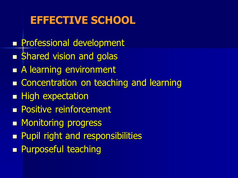 EFFECTIVE SCHOOL Professional development Shared vision and golas A learning environment Concentration on teaching and learning High expectation Posit