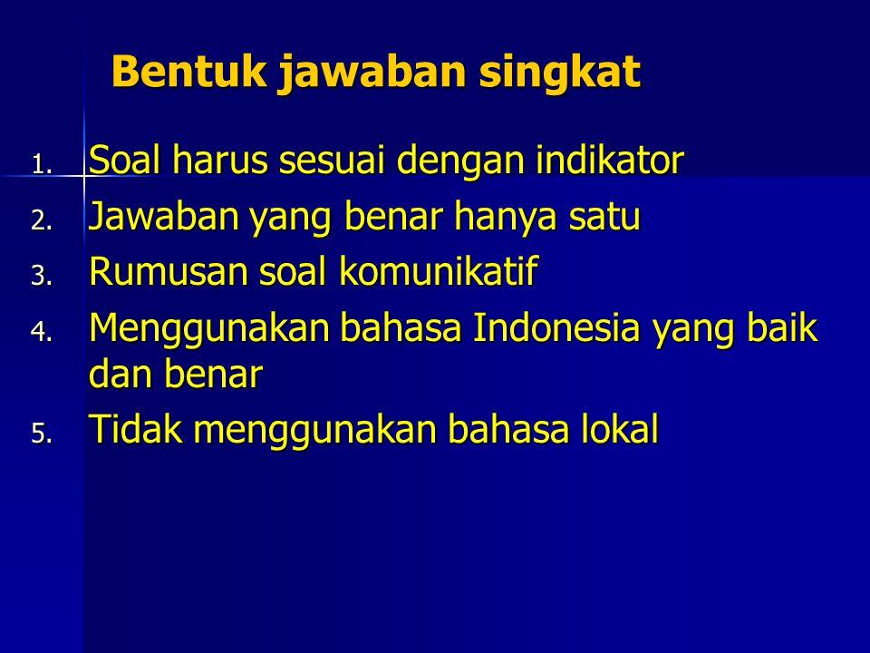 Bentuk jawaban singkat 1. Soal harus sesuai dengan indikator 2. Jawaban yang benar hanya satu 3. Rumusan soal komunikatif 4. Menggunakan bahasa Indone