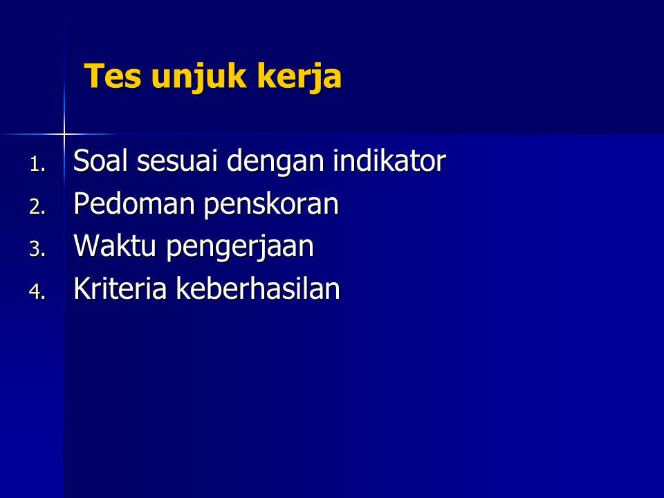 Tes unjuk kerja 1. Soal sesuai dengan indikator 2. Pedoman penskoran 3. Waktu pengerjaan 4. Kriteria keberhasilan