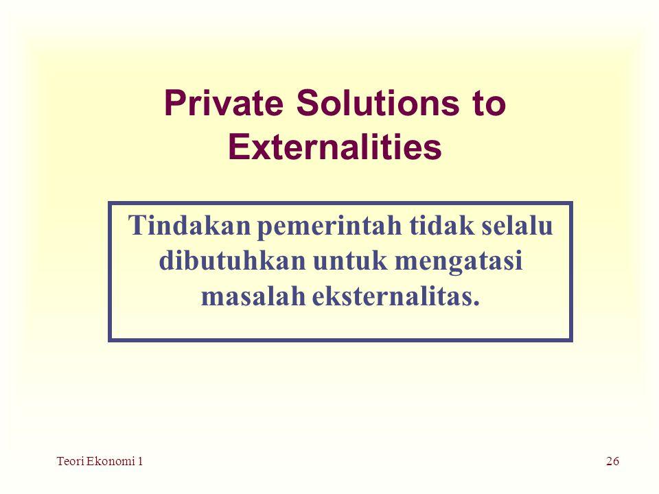Teori Ekonomi 126 Private Solutions to Externalities Tindakan pemerintah tidak selalu dibutuhkan untuk mengatasi masalah eksternalitas.