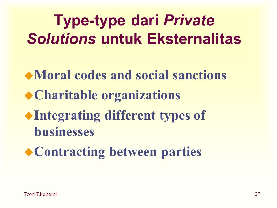 Teori Ekonomi 127 Type-type dari Private Solutions untuk Eksternalitas u Moral codes and social sanctions u Charitable organizations u Integrating different types of businesses u Contracting between parties