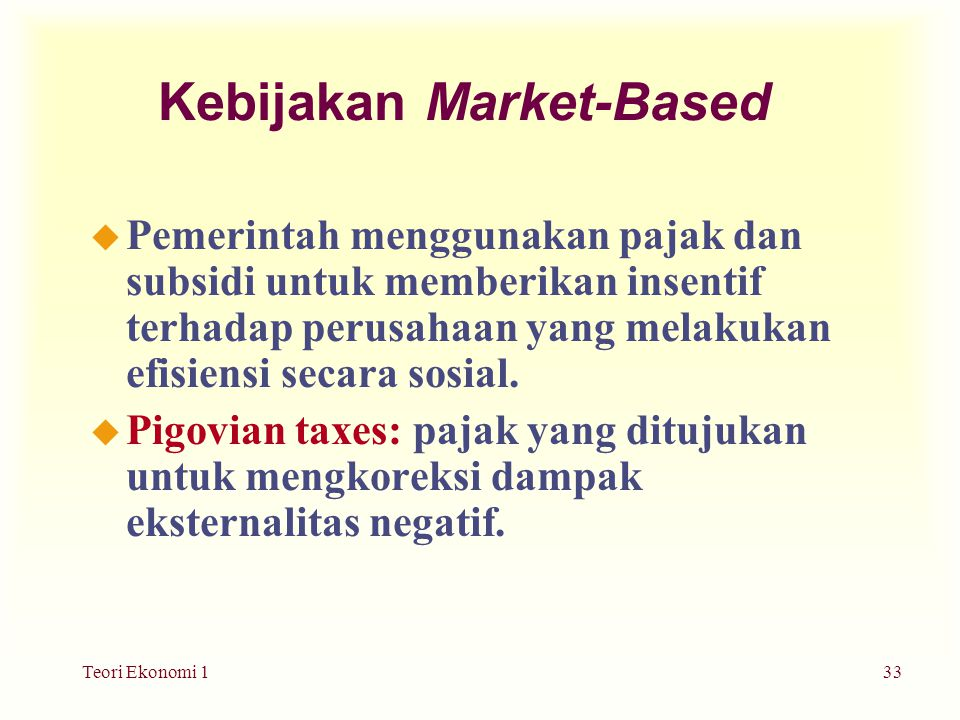 Teori Ekonomi 133 Kebijakan Market-Based u Pemerintah menggunakan pajak dan subsidi untuk memberikan insentif terhadap perusahaan yang melakukan efisiensi secara sosial.