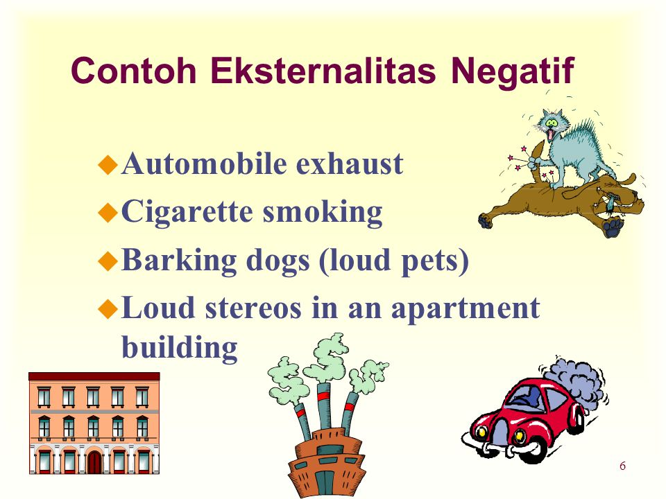 Teori Ekonomi 16 u Automobile exhaust u Cigarette smoking u Barking dogs (loud pets) u Loud stereos in an apartment building Contoh Eksternalitas Negatif