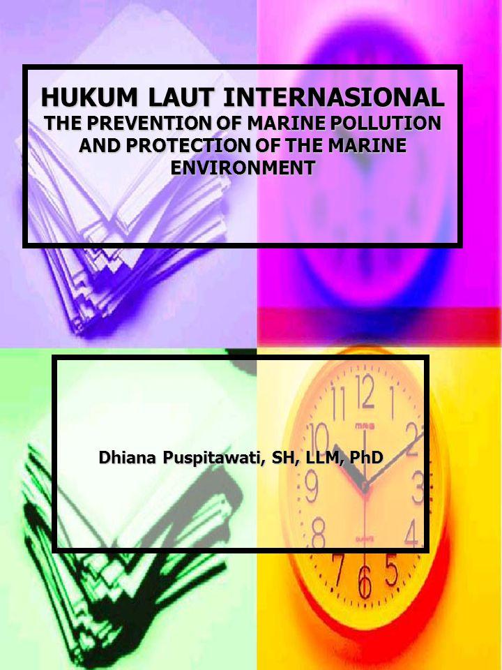 HUKUM LAUT INTERNASIONAL THE PREVENTION OF MARINE POLLUTION AND PROTECTION OF THE MARINE ENVIRONMENT HUKUM LAUT INTERNASIONAL THE PREVENTION OF MARINE POLLUTION AND PROTECTION OF THE MARINE ENVIRONMENT Dhiana Puspitawati, SH, LLM, PhD