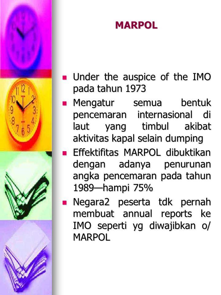 MARPOL Under the auspice of the IMO pada tahun 1973 Under the auspice of the IMO pada tahun 1973 Mengatur semua bentuk pencemaran internasional di laut yang timbul akibat aktivitas kapal selain dumping Mengatur semua bentuk pencemaran internasional di laut yang timbul akibat aktivitas kapal selain dumping Effektifitas MARPOL dibuktikan dengan adanya penurunan angka pencemaran pada tahun 1989—hampi 75% Effektifitas MARPOL dibuktikan dengan adanya penurunan angka pencemaran pada tahun 1989—hampi 75% Negara2 peserta tdk pernah membuat annual reports ke IMO seperti yg diwajibkan o/ MARPOL Negara2 peserta tdk pernah membuat annual reports ke IMO seperti yg diwajibkan o/ MARPOL