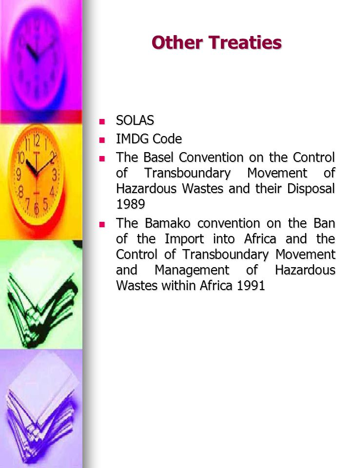 Other Treaties SOLAS SOLAS IMDG Code IMDG Code The Basel Convention on the Control of Transboundary Movement of Hazardous Wastes and their Disposal 19