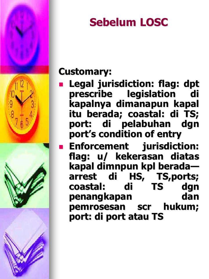Sebelum LOSC Customary: Legal jurisdiction: flag: dpt prescribe legislation di kapalnya dimanapun kapal itu berada; coastal: di TS; port: di pelabuhan dgn port's condition of entry Legal jurisdiction: flag: dpt prescribe legislation di kapalnya dimanapun kapal itu berada; coastal: di TS; port: di pelabuhan dgn port's condition of entry Enforcement jurisdiction: flag: u/ kekerasan diatas kapal dimnpun kpl berada— arrest di HS, TS,ports; coastal: di TS dgn penangkapan dan pemrosesan scr hukum; port: di port atau TS Enforcement jurisdiction: flag: u/ kekerasan diatas kapal dimnpun kpl berada— arrest di HS, TS,ports; coastal: di TS dgn penangkapan dan pemrosesan scr hukum; port: di port atau TS