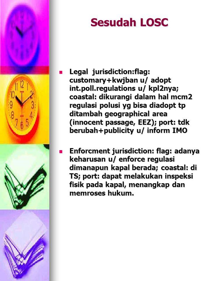 Sesudah LOSC Legal jurisdiction:flag: customary+kwjban u/ adopt int.poll.regulations u/ kpl2nya; coastal: dikurangi dalam hal mcm2 regulasi polusi yg bisa diadopt tp ditambah geographical area (innocent passage, EEZ); port: tdk berubah+publicity u/ inform IMO Legal jurisdiction:flag: customary+kwjban u/ adopt int.poll.regulations u/ kpl2nya; coastal: dikurangi dalam hal mcm2 regulasi polusi yg bisa diadopt tp ditambah geographical area (innocent passage, EEZ); port: tdk berubah+publicity u/ inform IMO Enforcment jurisdiction: flag: adanya keharusan u/ enforce regulasi dimanapun kapal berada; coastal: di TS; port: dapat melakukan inspeksi fisik pada kapal, menangkap dan memroses hukum.