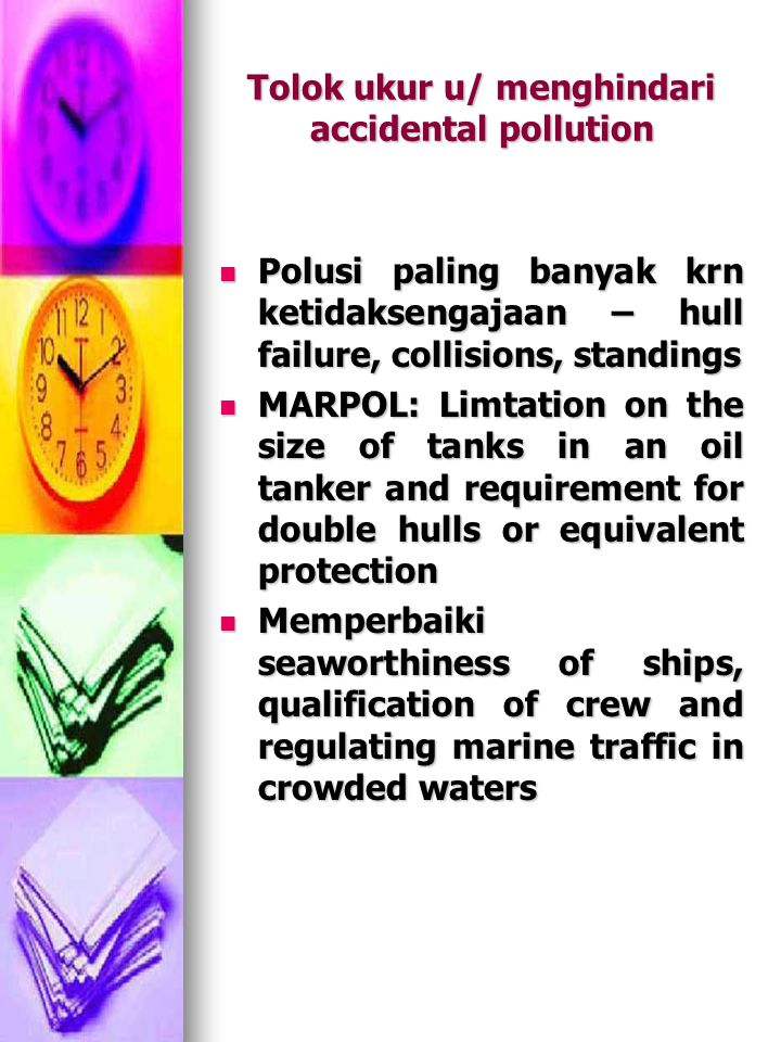 Tolok ukur u/ menghindari accidental pollution Polusi paling banyak krn ketidaksengajaan – hull failure, collisions, standings Polusi paling banyak krn ketidaksengajaan – hull failure, collisions, standings MARPOL: Limtation on the size of tanks in an oil tanker and requirement for double hulls or equivalent protection MARPOL: Limtation on the size of tanks in an oil tanker and requirement for double hulls or equivalent protection Memperbaiki seaworthiness of ships, qualification of crew and regulating marine traffic in crowded waters Memperbaiki seaworthiness of ships, qualification of crew and regulating marine traffic in crowded waters